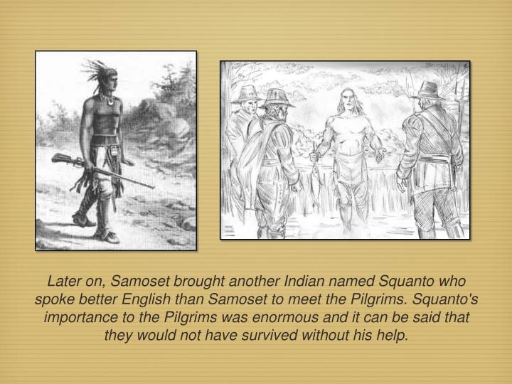 Later on, Samoset brought another Indian named Squanto who spoke better English than Samoset to meet the Pilgrims. Squanto's importance to the Pilgrims was enormous and it can be said that they would not have survived without his help.