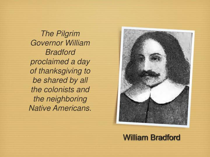The Pilgrim Governor William Bradford proclaimed a day of thanksgiving to be shared by all the colonists and the neighboring Native Americans.
