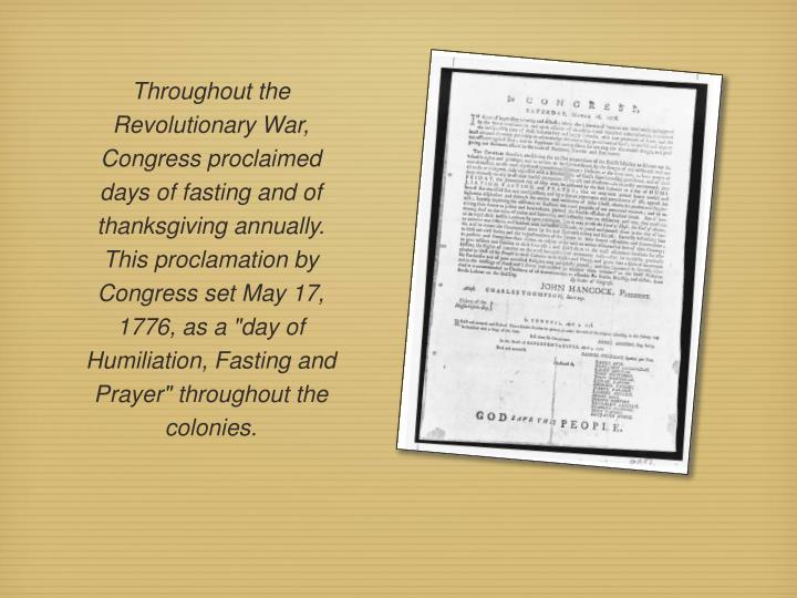 "Throughout the Revolutionary War, Congress proclaimed days of fasting and of thanksgiving annually. This proclamation by Congress set May 17, 1776, as a ""day of Humiliation, Fasting and Prayer"" throughout the colonies."
