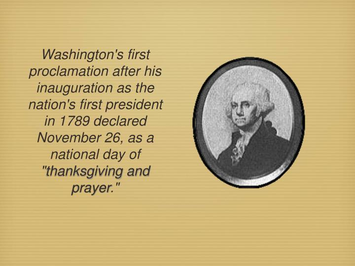 Washington's first proclamation after his inauguration as the nation's first president in 1789 declared November 26, as a national day of ""