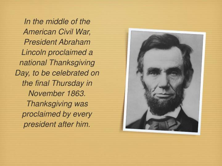 In the middle of the American Civil War, President Abraham Lincoln proclaimed a national Thanksgiving Day, to be celebrated on the final Thursday in November 1863. Thanksgiving was proclaimed by every president after him.