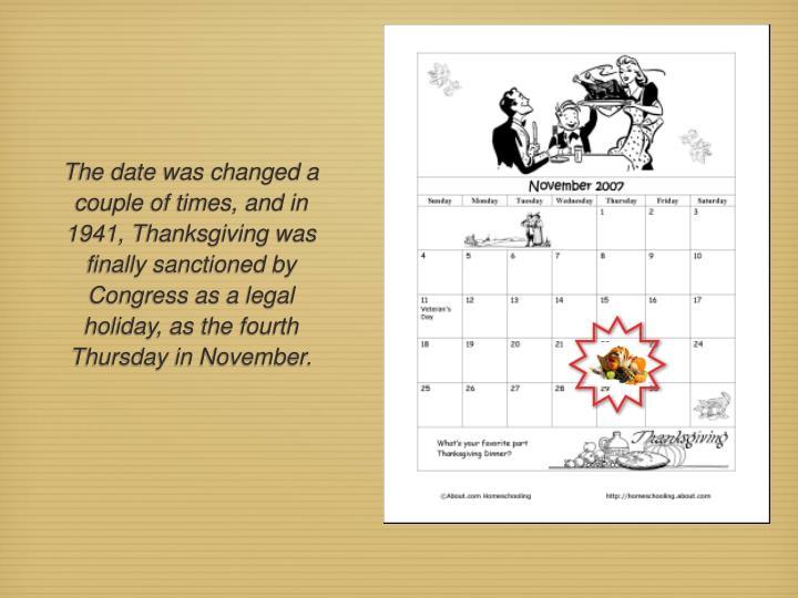 The date was changed a couple of times, and in 1941, Thanksgiving was finally sanctioned by Congress as a legal holiday, as the fourth Thursday in November.