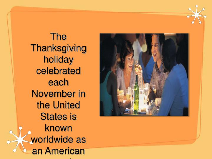 The Thanksgiving holiday celebrated each November in the United States is known worldwide as an American custom, but its roots extend far back into human history.