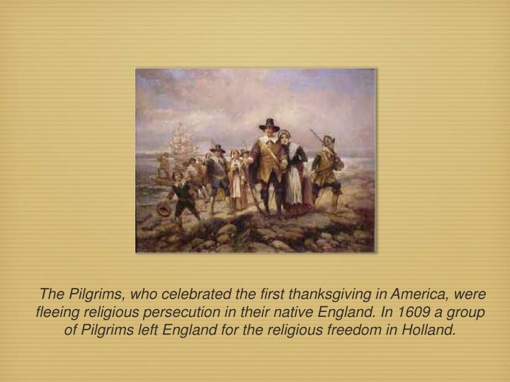The Pilgrims, who celebrated the first thanksgiving in America, were fleeing religious persecution in their native England. In 1609 a group of Pilgrims left England for the religious freedom in Holland.