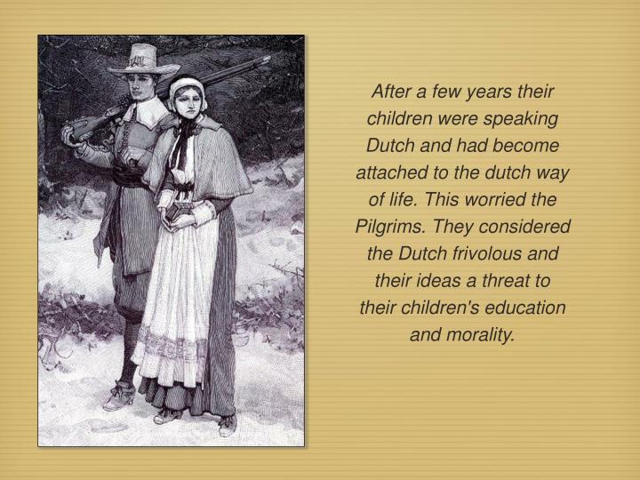 After a few years their children were speaking Dutch and had become attached to the dutch way of life. This worried the Pilgrims. They considered the Dutch frivolous and their ideas a threat to their children's education and morality.