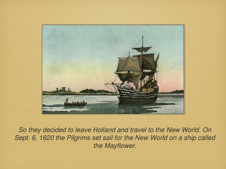 So they decided to leave Holland and travel to the New World. On Sept. 6, 1620 the Pilgrims set sail for the New World on a ship called the Mayflower.