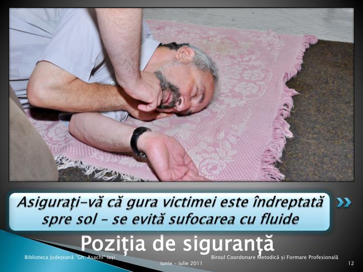 Asigurați-vă că gura victimei este îndreptată spre sol – se evită sufocarea cu fluide