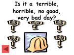 is it a terrible horrible no good very bad day