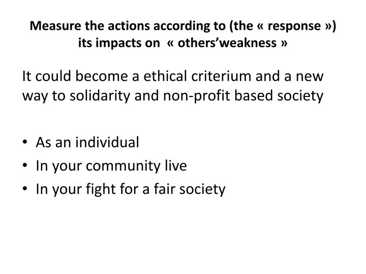 Measure the actions according to (the «response») its impacts on  «others'weakness»