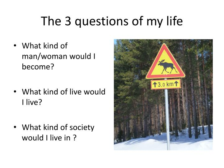 The 3 questions of my life
