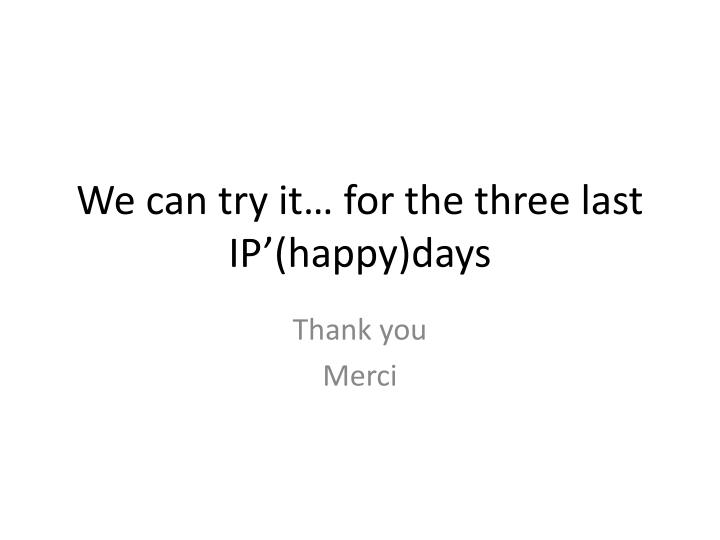 We can try it… for the three last IP'(happy)days