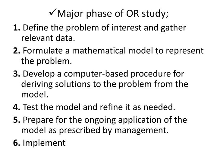the five phases of operational research 5 important limitation of operations research: there are a number of limitations of operations research which may be stated as follows: 1 in the quantitative analysis of operations research, certain assumptions and estimates are made for assigning quantitative values to factors involved if such .