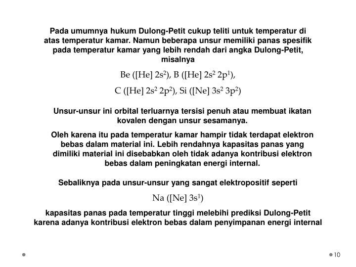 Pada umumnya hukum Dulong-Petit cukup teliti untuk temperatur di atas temperatur kamar. Namun beberapa unsur memiliki panas spesifik pada temperatur kamar yang lebih rendah dari angka Dulong-Petit, misalnya