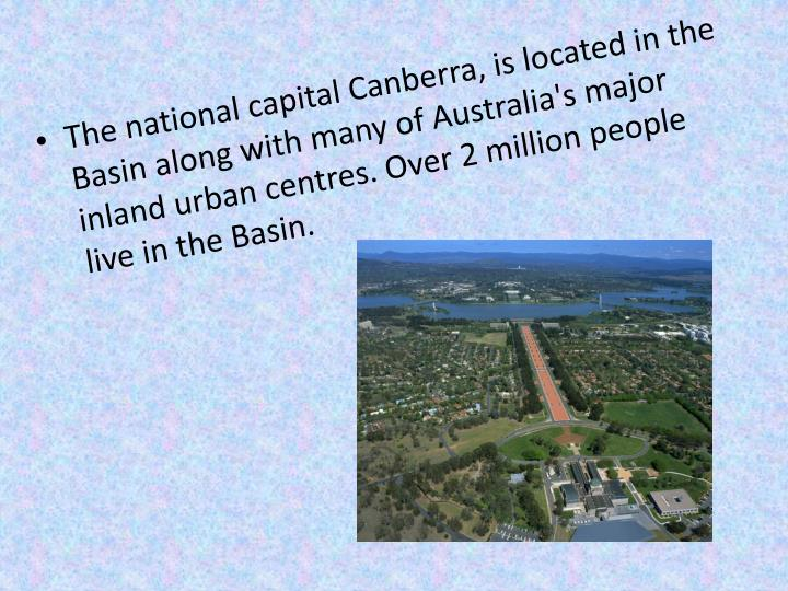 The national capital Canberra, is located in the Basin along with many of Australia's major inland urban centres. Over 2 million people live in the Basin.