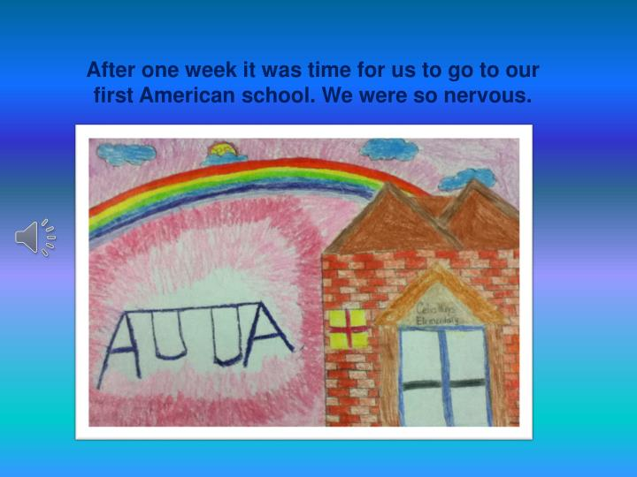 After one week it was time for us to go to our first American school. We were so nervous.