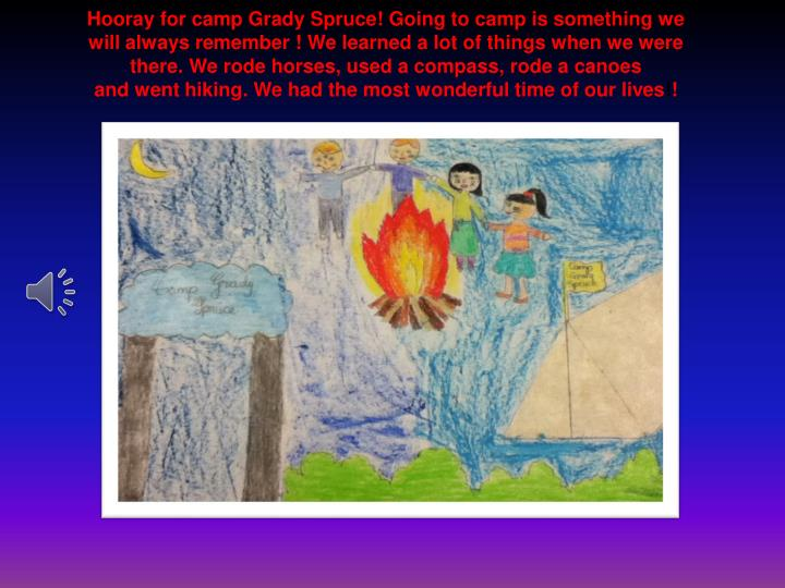 Hooray for camp Grady Spruce! Going to camp is something we will always remember ! We learned a lot of things when we were there. We rode horses, used a compass, rode a canoes