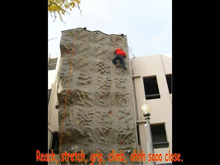Reach, stretch, grip, climb, ohhh sooo close.