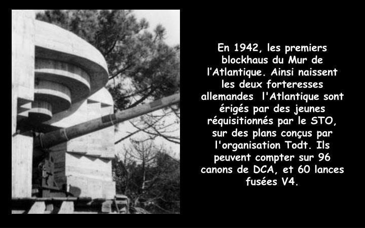 En 1942, les premiers blockhaus du Mur de l'Atlantique. Ainsi naissent les deux forteresses allemandes  l'Atlantique sont érigés par des jeunes réquisitionnés par le STO, sur des plans conçus par l'organisation Todt. Ils peuvent compter sur 96 canons de DCA, et 60 lances fusées V4.