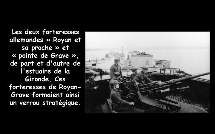Les deux forteresses allemandes «Royan et sa proche»et «pointe de Grave», de part et d'autre de l'estuaire de la Gironde. Ces forteresses de Royan-Grave formaient ainsi un verrou stratégique.