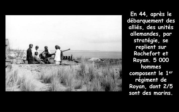 En 44, après le débarquement des alliés, des unités allemandes, par stratégie, se replient sur Rochefort et Royan. 5 000 hommes composent le 1