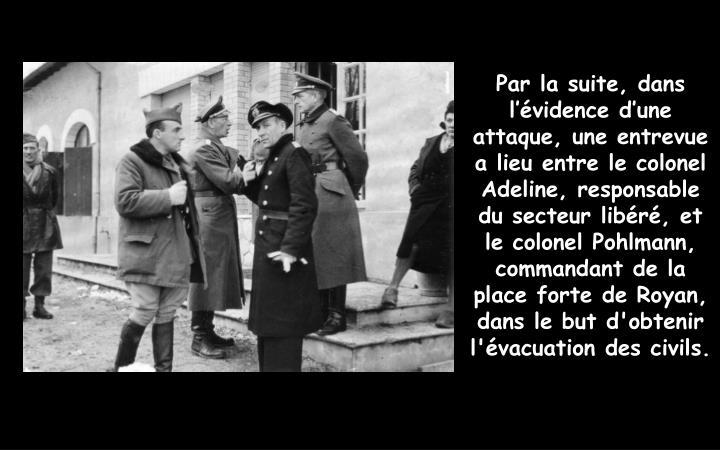 Par la suite, dans l'évidence d'une attaque, une entrevue a lieu entre le colonel Adeline, responsable du secteur libéré, et le colonel Pohlmann, commandant de la place forte de Royan, dans le but d'obtenir l'évacuation des civils.