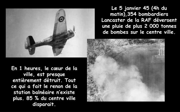 Le 5 janvier 45 (4h du matin),354 bombardiers Lancaster de la RAF déversent une pluie de plus 2 000 tonnes de bombes sur le centre ville.