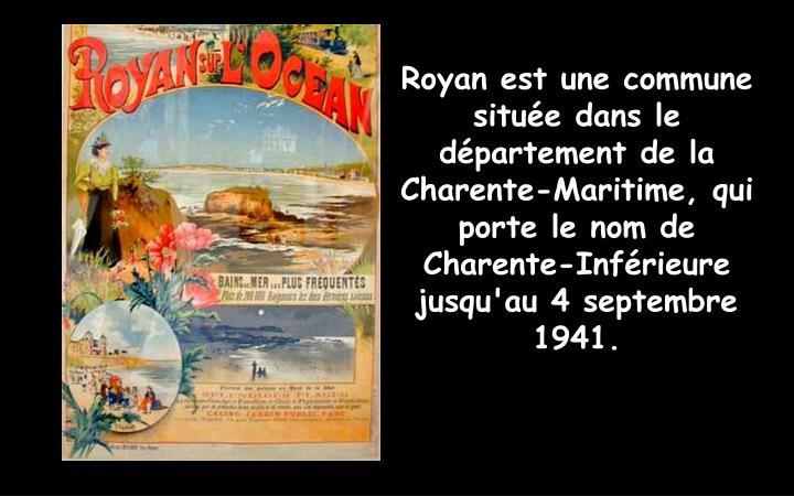 Royan est une commune située dans le département de la Charente-Maritime, qui porte le nom de Charente-Inférieure jusqu'au 4 septembre 1941.