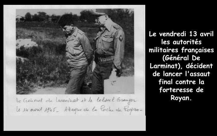 Le vendredi 13 avril les autorités militaires françaises  (Général De Larminat), décident de lancer l'assaut final contre la forteresse de Royan.