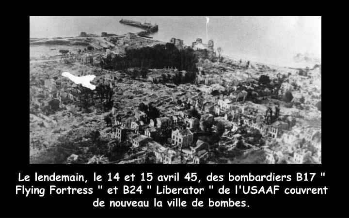 """Le lendemain, le 14 et 15 avril 45, des bombardiers B17 """" Flying Fortress """" et B24 """" Liberator """" de l'USAAF couvrent de nouveau la ville de bombes."""