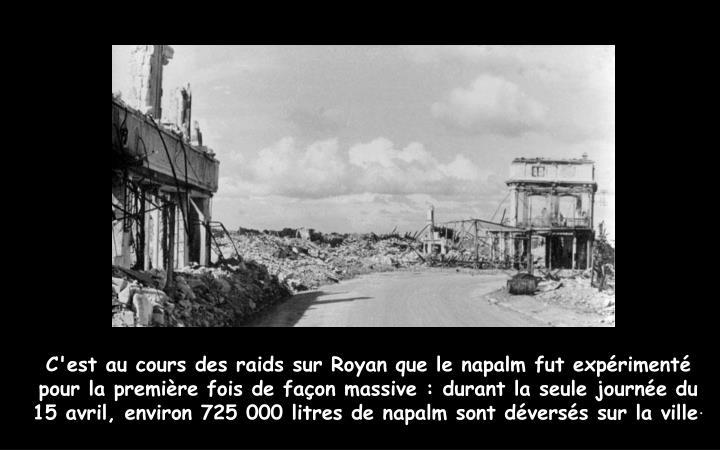 C'est au cours des raids sur Royan que le napalm fut expérimenté pour la première fois de façon massive : durant la seule journée du 15 avril, environ 725 000 litres de napalm sont déversés sur la ville