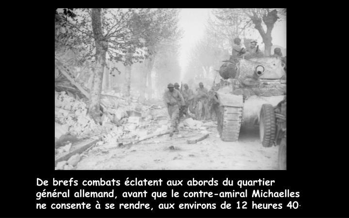 De brefs combats éclatent aux abords du quartier général allemand, avant que le contre-amiral Michaelles ne consente à se rendre, aux environs de 12 heures 40