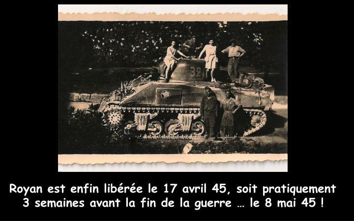 Royan est enfin libérée le 17 avril 45, soit pratiquement 3 semaines avant la fin de la guerre … le 8 mai 45 !