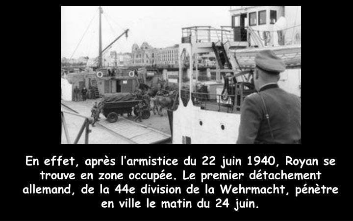 En effet, après l'armistice du 22 juin 1940, Royan se trouve en zone occupée. Le premier détachement allemand, de la 44e division de la Wehrmacht, pénètre en ville le matin du 24 juin.