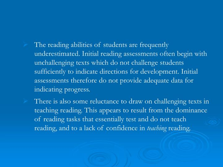 The reading abilities of students are frequently underestimated. Initial reading assessments often begin with unchallenging texts which do not challenge students sufficiently to indicate directions for development. Initial assessments therefore do not provide adequate data for indicating progress.