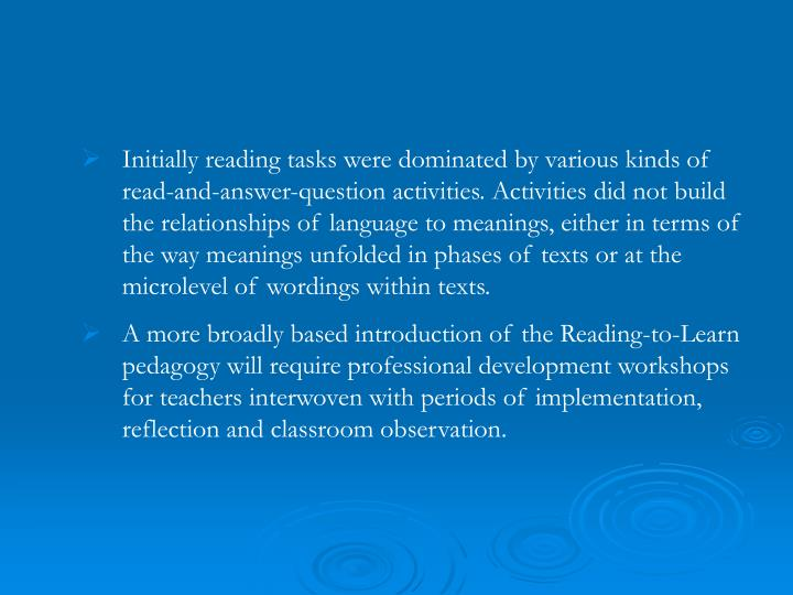 Initially reading tasks were dominated by various kinds of read-and-answer-question activities. Activities did not build the relationships of language to meanings, either in terms of the way meanings unfolded in phases of texts or at the microlevel of wordings within texts.