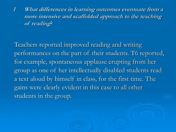 1What differences in learning outcomes eventuate from a more intensive and scaffolded approach to the teaching of reading