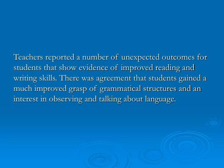 Teachers reported a number of unexpected outcomes for students that show evidence of improved reading and writing skills. There was agreement that students gained a much improved grasp of grammatical structures and an interest in observing and talking about language.
