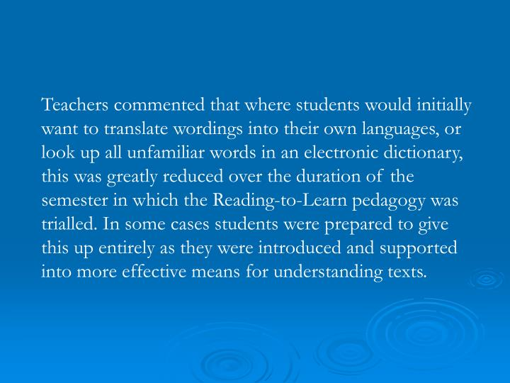 Teachers commented that where students would initially want to translate wordings into their own languages, or look up all unfamiliar words in an electronic dictionary, this was greatly reduced over the duration of the semester in which the Reading-to-Learn pedagogy was trialled. In some cases students were prepared to give this up entirely as they were introduced and supported into more effective means for understanding texts.
