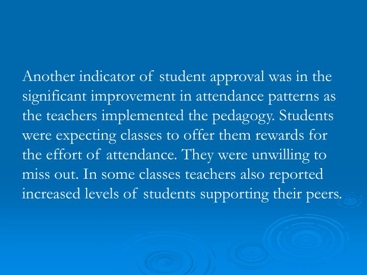 Another indicator of student approval was in the significant improvement in attendance patterns as the teachers implemented the pedagogy. Students were expecting classes to offer them rewards for the effort of attendance. They were unwilling to miss out. In some classes teachers also reported increased levels of students supporting their peers.