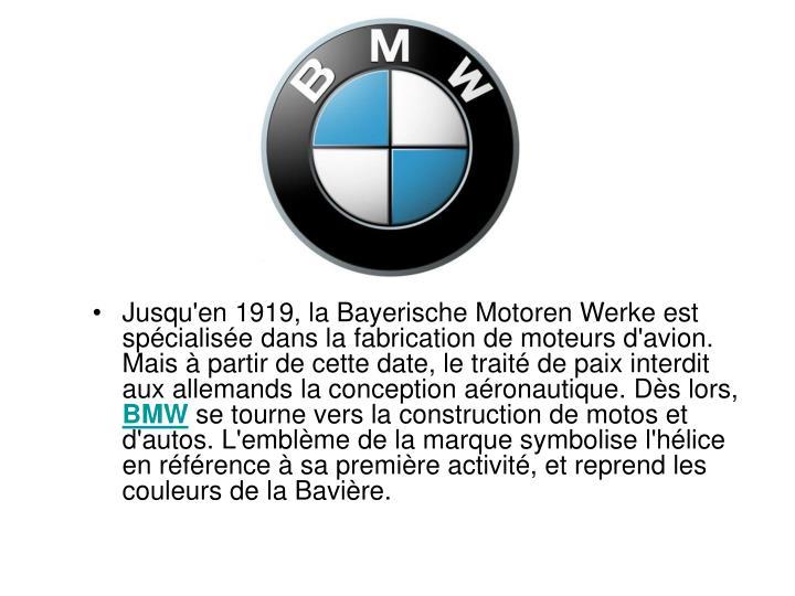 Jusqu'en 1919, la Bayerische Motoren Werke est spcialise dans la fabrication de moteurs d'avion. Mais  partir de cette date, le trait de paix interdit aux allemands la conception aronautique. Ds lors,