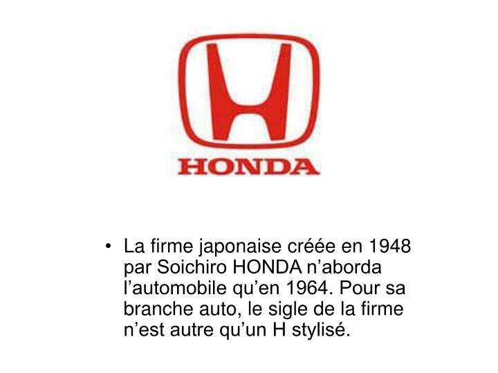 La firme japonaise créée en 1948 par Soichiro HONDA n'aborda l'automobile qu'en 1964. Pour sa branche auto, le sigle de la firme n'est autre qu'un H stylisé.