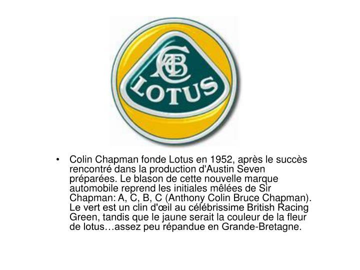 Colin Chapman fonde Lotus en 1952, aprs le succs rencontr dans la production d'Austin Seven prpares. Le blason de cette nouvelle marque automobile reprend les initiales mles de Sir Chapman: A, C, B, C (Anthony Colin Bruce Chapman). Le vert est un clin d'il au clbrissime British Racing Green, tandis que le jaune serait la couleur de la fleur de lotusassez peu rpandue en Grande-Bretagne.