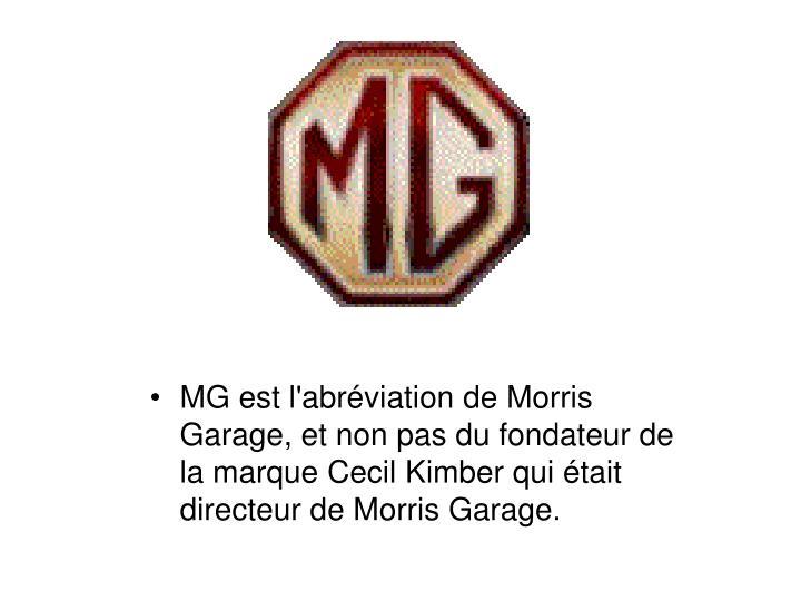 MG est l'abréviation de Morris Garage, et non pas du fondateur de la marque Cecil Kimber qui était directeur de Morris Garage.