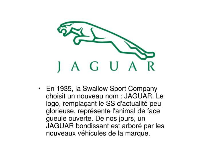 En 1935, la Swallow Sport Company choisit un nouveau nom : JAGUAR. Le logo, remplaant le SS d'actualit peu glorieuse, reprsente l'animal de face gueule ouverte. De nos jours, un JAGUAR bondissant est arbor par les nouveaux vhicules de la marque.