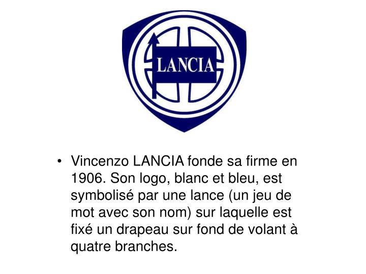 Vincenzo LANCIA fonde sa firme en 1906. Son logo, blanc et bleu, est symbolisé par une lance (un jeu de mot avec son nom) sur laquelle est fixé un drapeau sur fond de volant à quatre branches.