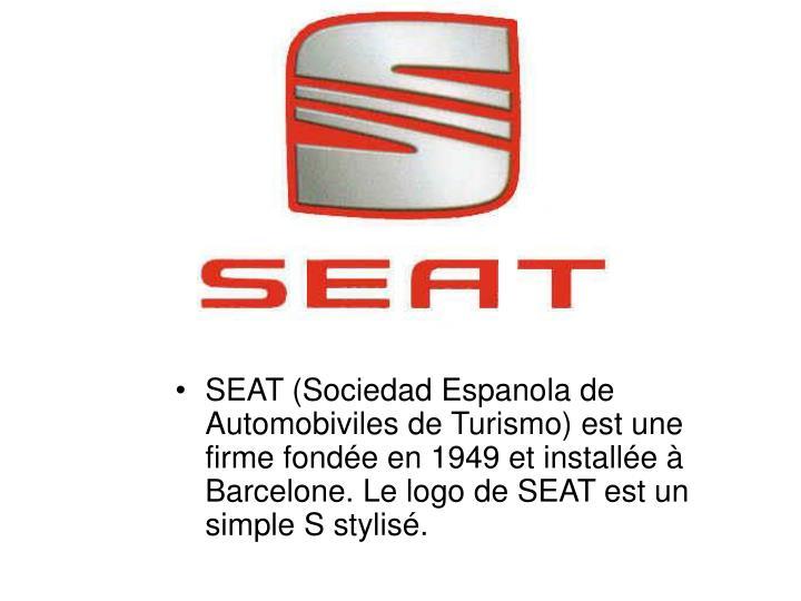 SEAT (Sociedad Espanola de Automobiviles de Turismo) est une firme fondée en 1949 et installée à Barcelone. Le logo de SEAT est un simple S stylisé.