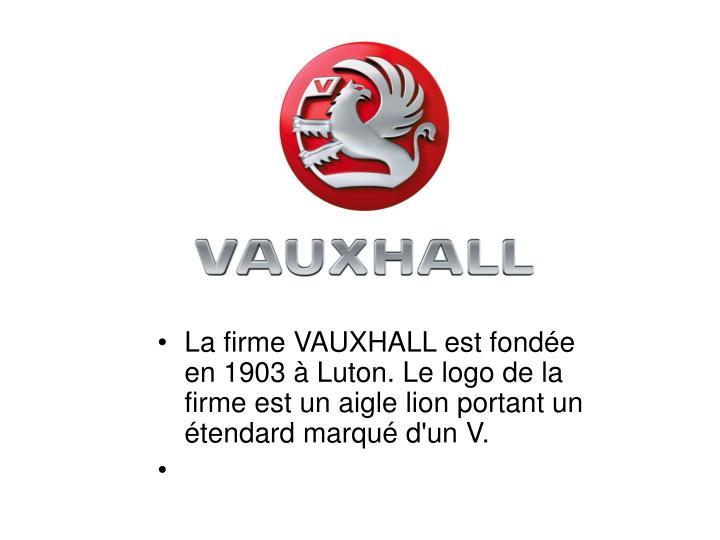 La firme VAUXHALL est fondée en 1903 à Luton. Le logo de la firme est un aigle lion portant un étendard marqué d'un V.