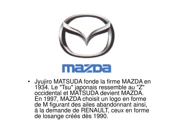 """Jyujiro MATSUDA fonde la firme MAZDA en 1934. Le """"Tsu"""" japonais ressemble au """"Z"""" occidental et MATSUDA devient MAZDA. En 1997, MAZDA choisit un logo en forme de M figurant des ailes abandonnant ainsi,  la demande de RENAULT, ceux en forme de losange crs ds 1990."""