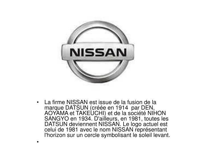 La firme NISSAN est issue de la fusion de la marque DATSUN (cre en 1914 par DEN, AOYAMA et TAKEUCHI) et de la socit NIHON SANGYO en 1934. D'ailleurs, en 1981, toutes les DATSUN deviennent NISSAN. Le logo actuel est celui de 1981 avec le nom NISSAN reprsentant l'horizon sur un cercle symbolisant le soleil levant.