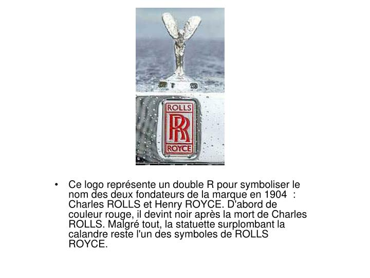Ce logo reprsente un double R pour symboliser le nom des deux fondateurs de la marque en 1904 : Charles ROLLS et Henry ROYCE. D'abord de couleur rouge, il devint noir aprs la mort de Charles ROLLS. Malgr tout, la statuette surplombant la calandre reste l'un des symboles de ROLLS ROYCE.